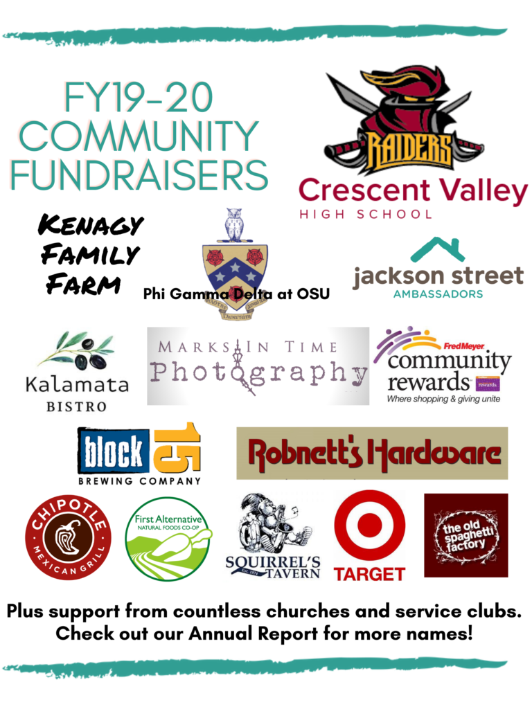 FY 19-20 Community Fundraisers: Crescent Valley High School, Kenagy Family Farm, Phi Gamma Delta at OSU, Jackson Street Ambassadors, Kalamata Bistro, Marks in Time Photography, Fred Meyer Community Rewards, Block 15 Brewing Co. Robnett's Hardware, Chipotle, First Alternative Co-op, Squirrel's Tavern, Target, and the Old Spaghetti Factory. Plus support from countless churches and service clubs. Check out our Annual Report for more names!