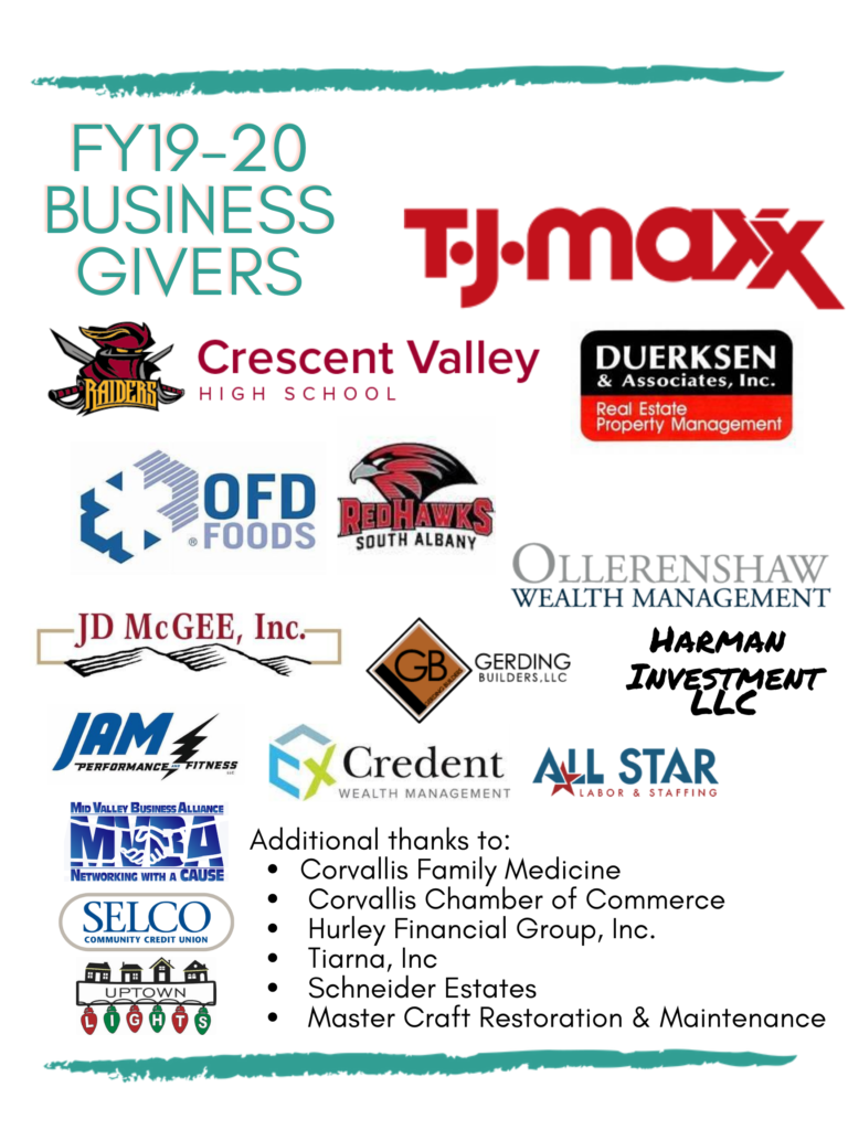 FY 19-20 Business Givers: TJ Maxx, Crescent Valley High School, Duerkensen & Associates Inc, OFD Foods, South Albany Redhaws, Ollerenshaw Wealth Maagement, JD McGee, Inc, Gerding Builders LLC, Harman Investment LLC, Jam Fitness, Credent Wealth Management, All Star Labor & STaffing, Mid Valley Business Alliance, Selco Credit Union, Uptown Lights. Additional thanks to Corvallis Family Medicine, Corvallis Chamber of Commerce, Hurley Financial Group, Inc, Tiarna, Inc, Schneider Estates, Master Craft Restoration & Maintenance.